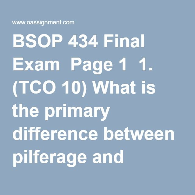 BSOP 434 Final Exam  Page 1  1. (TCO 10)What is the primary difference between pilferage and theft?  2. (TCO 10)With ___________, cost objects consume activities, and activities consume resources.  3. (TCO 3)Rate structures deal with three factors. Which of the following is not one of them?  4. (TCO 3)Based on cost, speed, and capacity, which of the following modes is most suitable for high-value, low-volume products (may be perishable or otherwise require urgent delivery)?  5. (TCO…