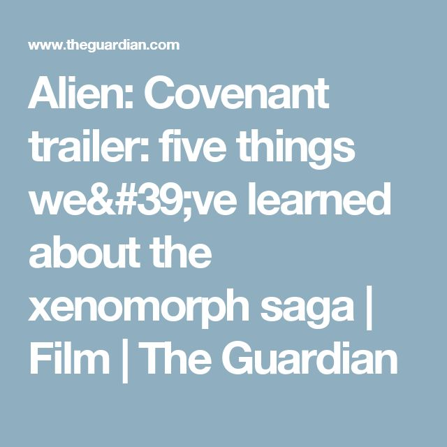Alien: Covenant trailer: five things we've learned about the xenomorph saga | Film | The Guardian