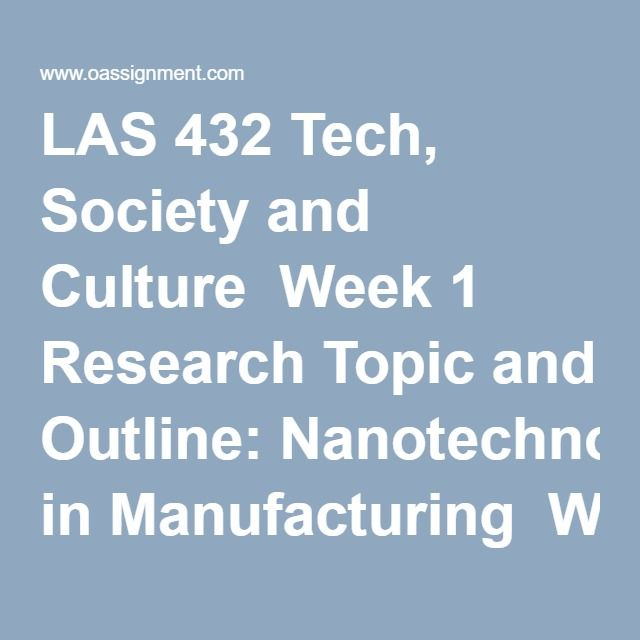 LAS 432 Tech, Society and Culture  Week 1 Research Topic and Outline: Nanotechnology in Manufacturing  Week 2 Resource Review, Nanotechnology in Manufacturing  Week 7 Final Research Paper Draft, Nanotechnology in Manufacturing  Week 8 Team Presentations, Nanotechnology in Manufacturing