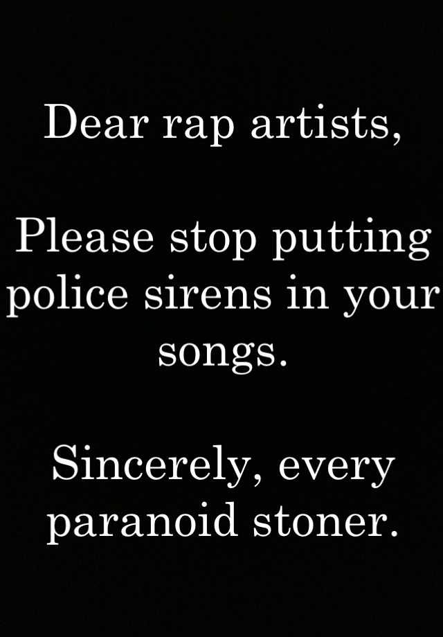 """Dear rap artists,Please stop putting police sirens in your songs.Sincerely, every paranoid stoner."""
