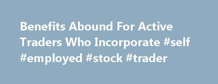 Benefits Abound For Active Traders Who Incorporate #self #employed #stock #trader http://texas.nef2.com/benefits-abound-for-active-traders-who-incorporate-self-employed-stock-trader/  # Benefits Abound For Active Traders Who Incorporate With the proliferation of online and discount brokerage. people are trading the stock market in ever increasing numbers. However, as an individual or sole proprietor, traders cannot take advantage of the myriad of tax advantages and asset protection…
