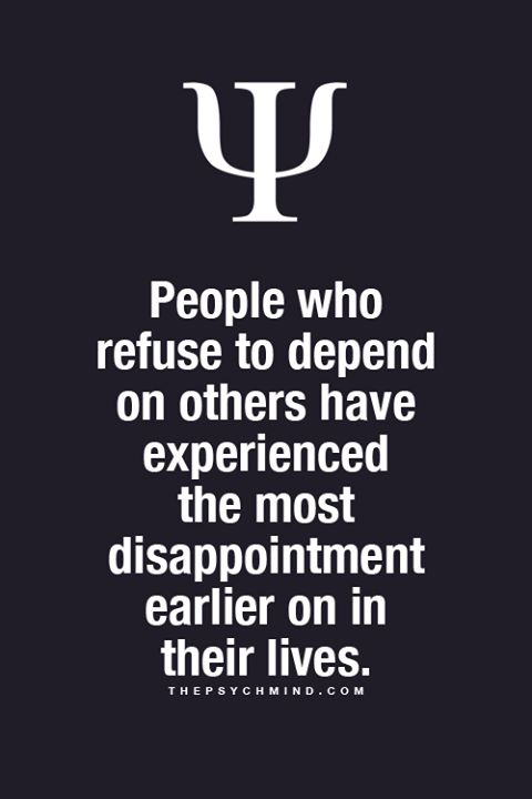 People who refuse to depend on others have experienced the most disappointment early on in their lives.