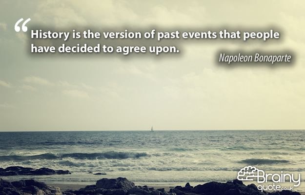 History is the version of past events that people have decided to agree upon. Napoleon Bonaparte