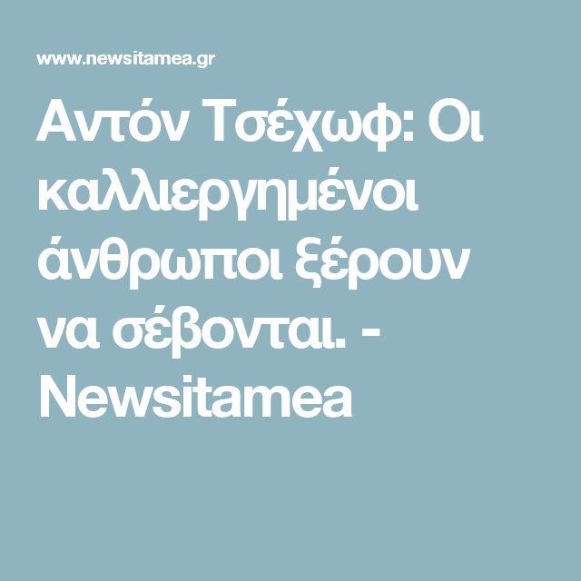 Αντόν Τσέχωφ: Οι καλλιεργημένοι άνθρωποι ξέρουν να σέβονται. - Newsitamea