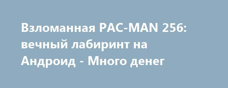 Взломанная PAC-MAN 256: вечный лабиринт на Андроид - Много денег http://touch-android.ru/1888-vzlomannaya-pac-man-256-vechnyy-labirint-na-android-mnogo-deneg.html