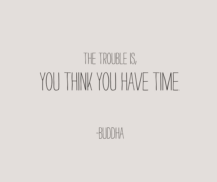 The trouble is you think you have time. -buddha truth word quote