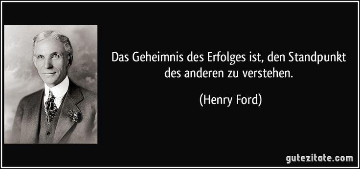 Das Geheimnis des Erfolges ist, den Standpunkt des anderen zu verstehen. (Henry Ford)