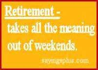 Retirement - Takes All The Meaning Out Of Weekends.