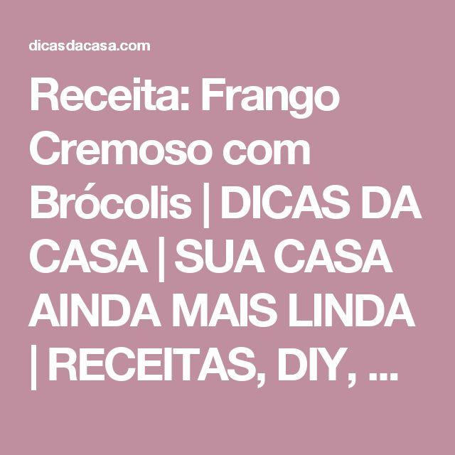 Receita: Frango Cremoso com Brócolis | DICAS DA  CASA | SUA CASA AINDA MAIS LINDA | RECEITAS, DIY, DECORAÇÃO CRIATIVA E ENXOVAL