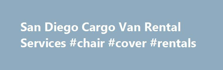 San Diego Cargo Van Rental Services #chair #cover #rentals http://rentals.nef2.com/san-diego-cargo-van-rental-services-chair-cover-rentals/  #cargo van rental # Book this Van San Diego Cargo Van Rentals At Go Rent A Van, our cargo rental vans are workhorses that get the job done. They are the perfect vehicles for moving or hauling just about any kind of equipment. Load it up with furniture, building materials, musical equipment, catering equipment, sports equipment and much more. With its…