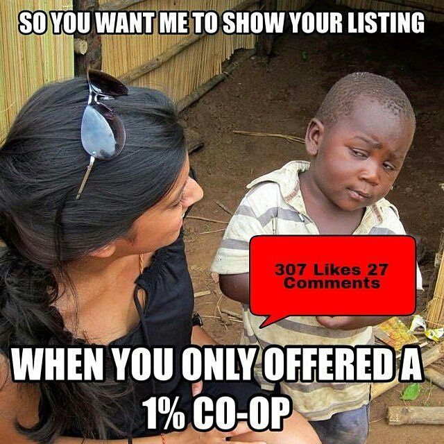 DO NOT LIKE COMMENT OR SHARE WITHOUT DISCLOSURE. When I saw this post I thought it was funny however in the back of my mind one thing came to mind for all of my licensed professionals and that was AntiTrust Laws. A broker has the right to offer a Co-op in any amount they desire as we dont have average standards or normal pricing structure(s). In addition you have a fiduciary responsibility to your client to provide Undivided Loyalty and show them all properties that meet their needs…