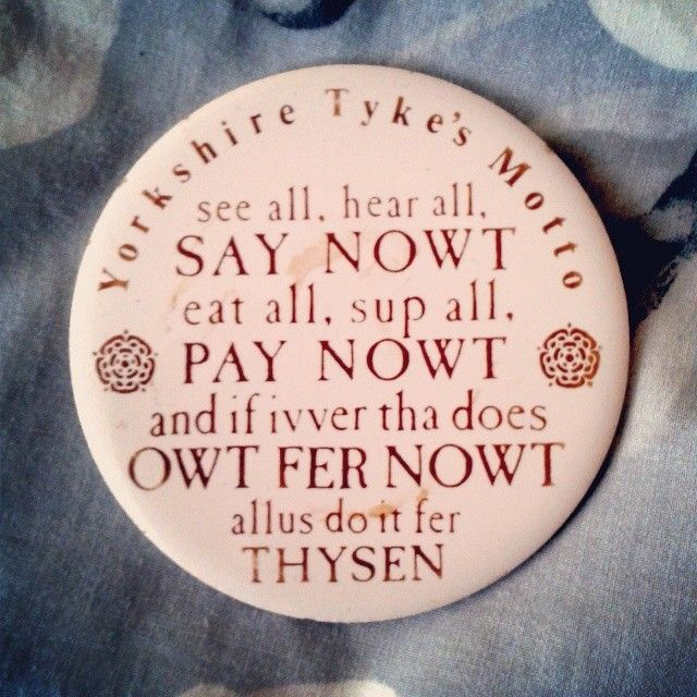 Funny Yorkshire phrases on a badge. Yorkshire Tyke's Motto - typical Yorkshire dialect and humour.