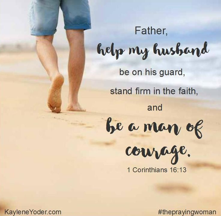 Father, help my husband be on his guard, stand firm in the faith and be a man of courage. Amen.