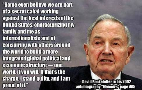 """""""Some even believe we are part of a secret cabal working against the best interests of the United States, characterizing my family and me as 'internationalists' and of conspiring with others around the world to build a more integrated global political and economic structure--one world, if you will. If that's the charge, I stand guilty, and I am proud of it."""" - David Rockefeller, Memoirs (2002), p. 405."""