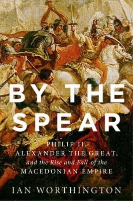 By the Spear : Philip II, Alexander the Great, and the rise and fall of the Macedonian empire.