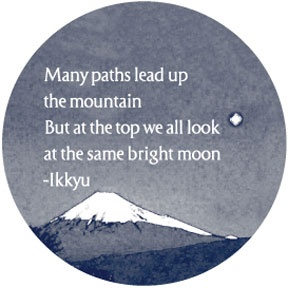 Many paths lead up the mountain, but at the top we all look at the same bright moon - Ikkyu. Ikkyu (1394-1481) was a Japanese Zen Buddhist priest and poet. He was also one of the creators of the Japanese tea ceremony.