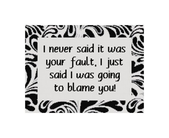Funny Cross Stitch - I Never Said It Was Your Fault, I Just Said I Was Going To Blame You. This pattern can be stitched on any Aida or evenweave fabric. I designed it with a 18 ct white or cream aida in mind. You can use any count of aida you like, but be aware that the lower counts are usually easier to stitch, and the higher counts will result in a smaller finished product. The text can be stitched in any contrasting color you choose.   Design Area: 202 x 152 stitches Grid Area: 242 x 192…