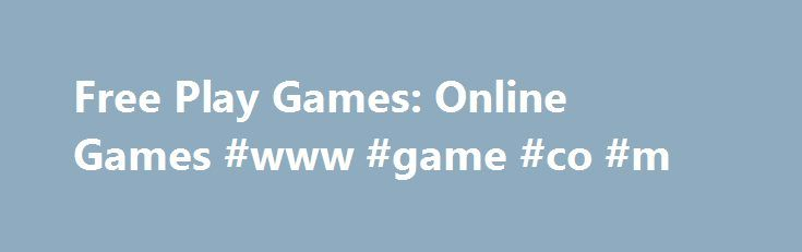 Free Play Games: Online Games #www #game #co #m http://game.remmont.com/free-play-games-online-games-www-game-co-m/  About Free Play Games Welcome to Free Play Games zone! This online games great source includes free online games like arcade games, action games, ben 10 games, adventure games, cartoon network games, games for girls,pony games, shooting games, strategy games, puzzles and much more for your entertainment. Our goals are: our visitors should play best…