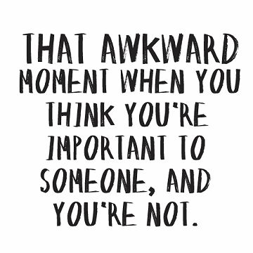 that awkward moment when you think you're important to someone, and you're