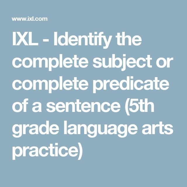 IXL - Identify the complete subject or complete predicate of a sentence (5th grade language arts practice)