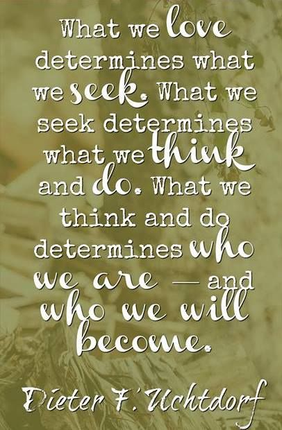 """What we love determines what we seek. What we seek determines what we think and do. What we think and do determines who we are—and who we will become."" From #PresUchtdorf's http://pinterest.com/pin/24066179228856353 inspiring #LDSconf http://facebook.com/223271487682878 message http://lds.org/general-conference/2009/10/the-love-of-god #ChooseWisely"