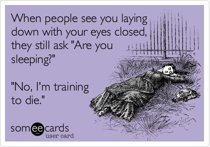 """When people see you laying down with your eyes closed, they still ask """"Are you sleeping?"""" """"No, I'm training to die."""" 
