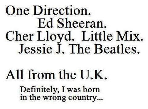 One Direction, Ed sheeran, Cher Lloyd, Little Mix, Jessie J, The Beatles, all from the U.K, Definitely, I was born in the wrong country.