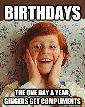 Birthdays the one day a year, Gingers get compliments  ginger birthdays