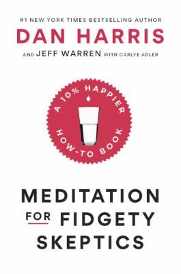 Meditation for Fidgety Skeptics : a 10% happier how-to book by Dan Harris and Jeff Warren, with Carlye Adler.