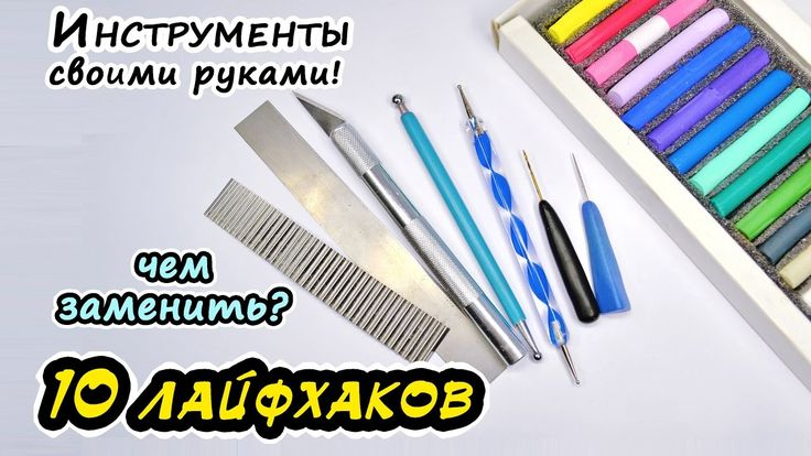 Инструменты СВОИМИ РУКАМИ для лепки из полимерной глины! 10 ЛАЙФХАКОВ!