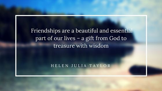 friendships are beautiful and essential part of our lives – a gift from God to treasure with wisdom
