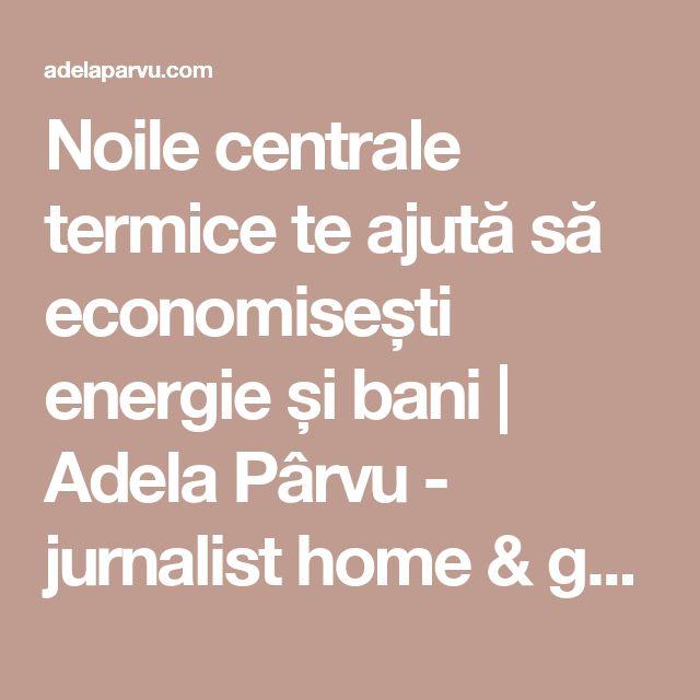 Noile centrale termice te ajută să economisești energie și bani | Adela Pârvu - jurnalist home & garden