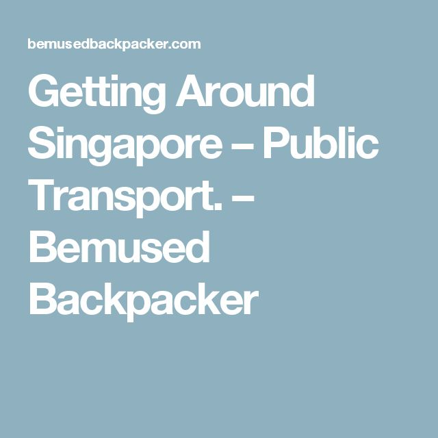 Getting Around Singapore – Public Transport. – Bemused Backpacker