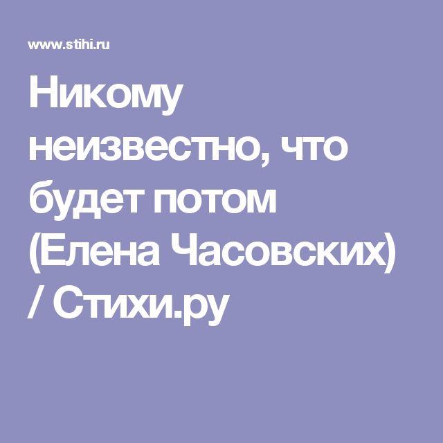 Никому неизвестно, что будет потом (Елена Часовских) / Стихи.ру