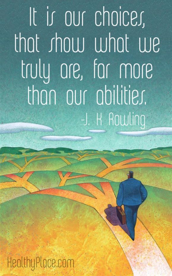 Positive quote: It is our choices, that show what we truly are, far more than our abilities.  www.HealthyPlace.com