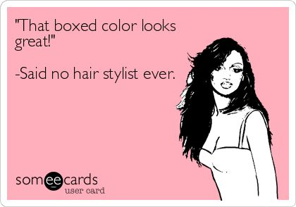 'That boxed color looks great!' -Said no hair stylist ever.