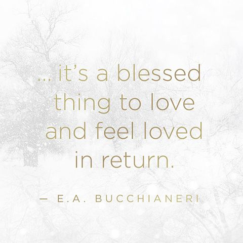 """A quote that rings true about the importance of love. """"...it's a blessed thing to love and feel loved in return."""" — E.A. Bucchianeri."""