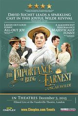 The Importance of Being Earnest - Vaudeville Theatre (2015) ... 2 bachelor friends, the dandy Algernon Moncrieff & the reliable John Worthing J.P., lead double lives to court the attentions of the exquisitely desirable Gwendolyn Fairfax & Cecily Cardew. The men must then grapple with the consequences of their deceptions & Lady Bracknell. Filmed live on Oct8/15 from the Vaudeville Theatre, London, this performance is playing in select theatres only on Dec3, 2015. (03-Dec-2015) with Darlene