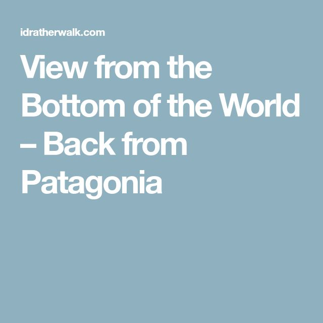 View from the Bottom of the World – Back from Patagonia
