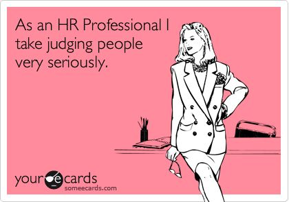 As an HR Professional I take judging people very seriously.