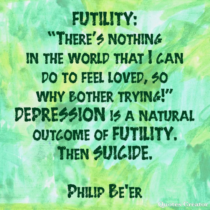 """FUTILITY: """"There's nothing in the world that I can do to feel loved, so why bother trying!"""" DEPRESSION is a natural outcome of FUTILITY. Then SUICIDE  From the 'Learning to Love Curriculum"""" - Philip Be'er  #happiness #love #alone #shame #selfawareness #personalgrowth #mentalhealth #alonetime #friendsofbillw #lonely #sober #recovery #recoveryisworthit #yogainspiration #inspirationalquotes #inspiration"""