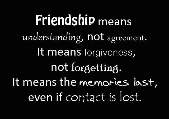 FRIENDSHIP means understanding, NOT agreement IT MEANS forgiveness, NOT forgetting. means the MEMORIES last even if CONTACT is lost!