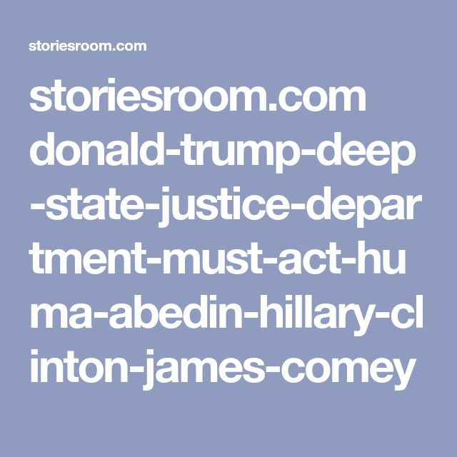 storiesroom.com donald-trump-deep-state-justice-department-must-act-huma-abedin-hillary-clinton-james-comey