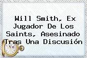 http://tecnoautos.com/wp-content/uploads/imagenes/tendencias/thumbs/will-smith-ex-jugador-de-los-saints-asesinado-tras-una-discusion.jpg Will Smith. Will Smith, ex jugador de los Saints, asesinado tras una discusión, Enlaces, Imágenes, Videos y Tweets - http://tecnoautos.com/actualidad/will-smith-will-smith-ex-jugador-de-los-saints-asesinado-tras-una-discusion/