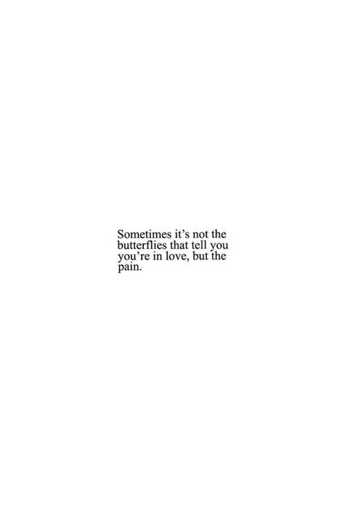 Sometimes its not the butterflies that tell you youre in love, but the pain