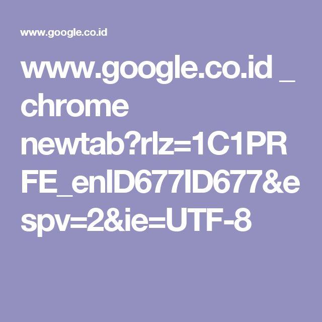 www.google.co.id _ chrome newtab?rlz=1C1PRFE_enID677ID677&espv=2&ie=UTF-8