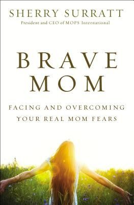 """""""In Brave Mom, Sherry Surratt, president and CEO of MOPS International, shares honestly and openly about the fears every mom struggles with."""""""