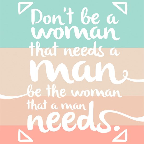 Don't be a woman that needs a man. Be the woman that a man needs.