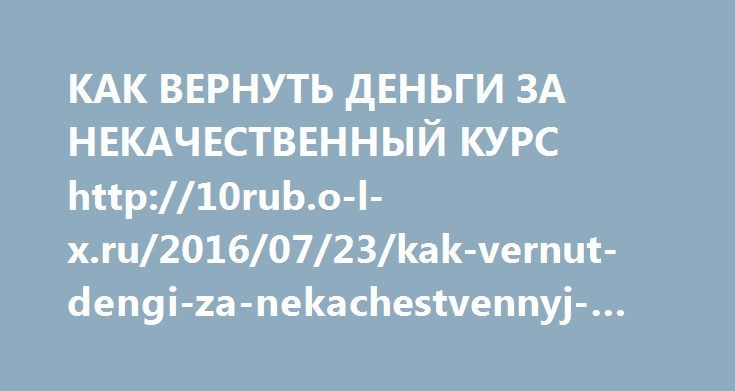 http://10rub.o-l-x.ru/2016/07/23/kak-vernut-dengi-za-nekachestvennyj-kurs/  КАК ВЕРНУТЬ ДЕНЬГИ ЗА НЕКАЧЕСТВЕННЫЙ КУРС http://10rub.o-l-x.ru/2016/07/23/kak-vernut-dengi-za-nekachestvennyj-kurs/