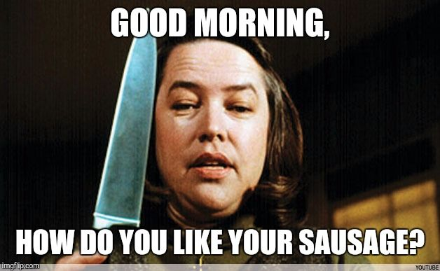 The original Overly Attached Girlfriend | GOOD MORNING, HOW DO YOU LIKE YOUR SAUSAGE? | image tagged in memes,misery | made w/ Imgflip meme maker